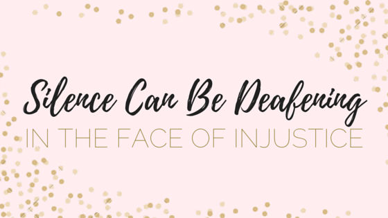 In the Face of Injustice, Silence can be Deafening